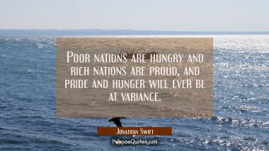 Poor nations are hungry and rich nations are proud, and pride and hunger will ever be at variance. Jonathan Swift Quotes