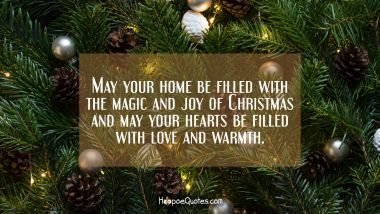 May your home be filled with the magic and joy of Christmas and may your hearts be filled with love and warmth. Christmas Quotes
