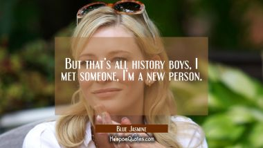 But that's all history boys, I met someone, I'm a new person. Quotes