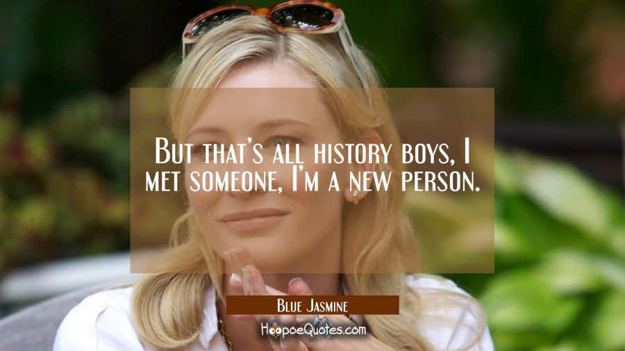 But that's all history boys, I met someone, I'm a new person. Movie Quotes Quotes