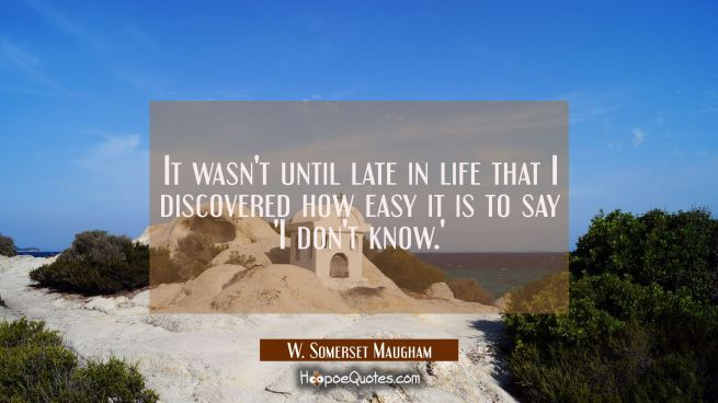 It wasn't until late in life that I discovered how easy it is to say 'I don't know.'