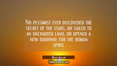 No pessimist ever discovered the secret of the stars or sailed to an uncharted land or opened a new