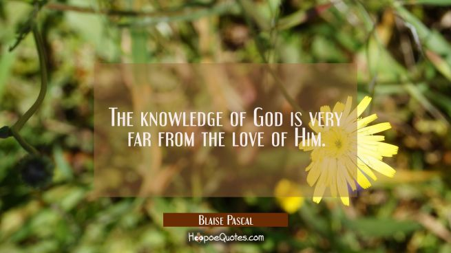 The knowledge of God is very far from the love of Him.