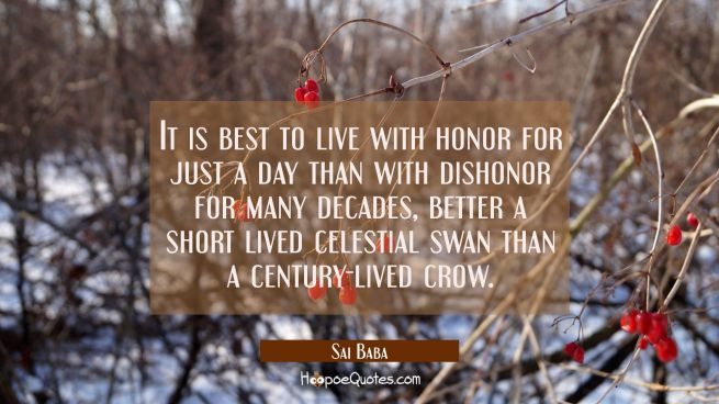 It is best to live with honor for just a day than with dishonor for many decades, better a short li