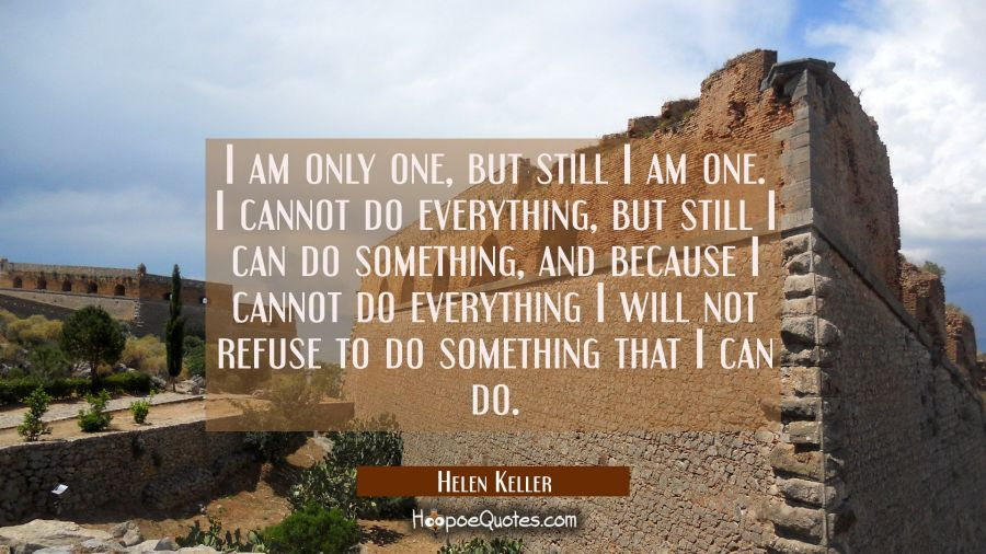 I am only one but still I am one. I cannot do everything but still I can do something, and because Helen Keller Quotes