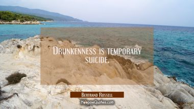 Drunkenness is temporary suicide. Bertrand Russell Quotes