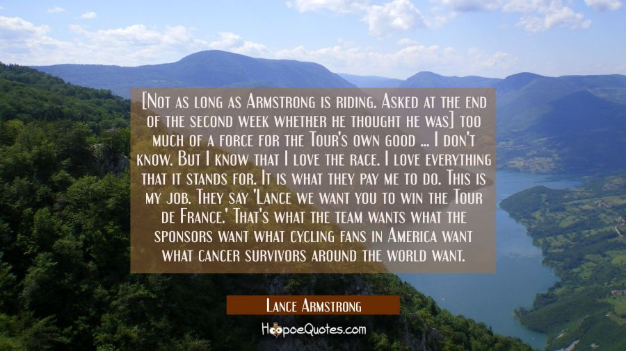 [Not as long as Armstrong is riding. Asked at the end of the second week whether he thought he was] Lance Armstrong Quotes