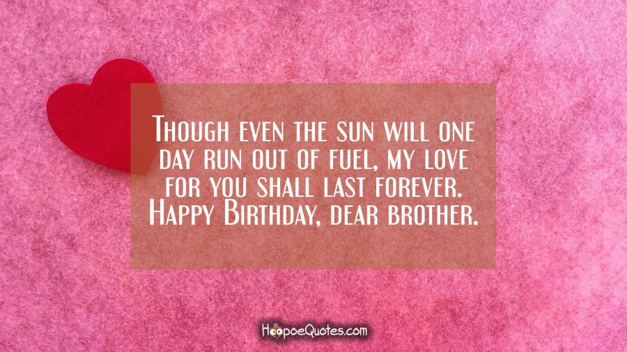 Though even the sun will one day run out of fuel, my love for you shall last forever. Happy Birthday, dear brother.