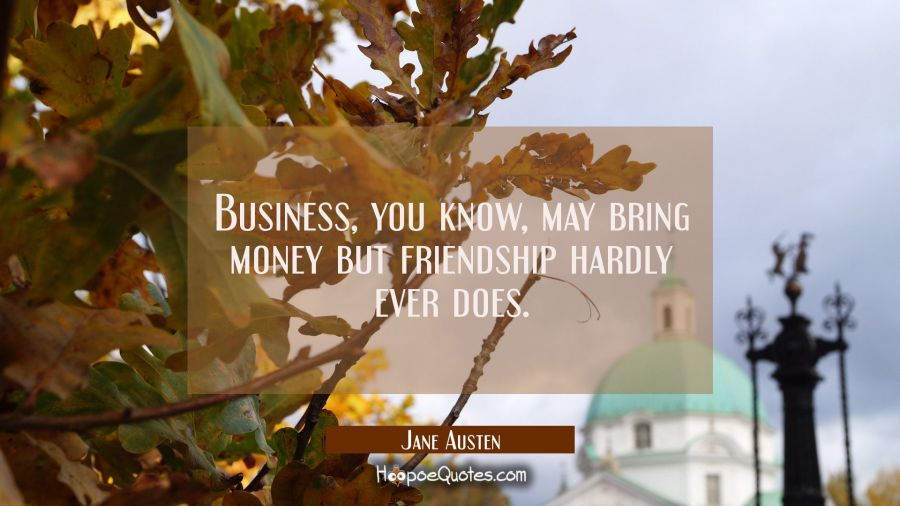 Business you know may bring money but friendship hardly ever does. Jane Austen Quotes