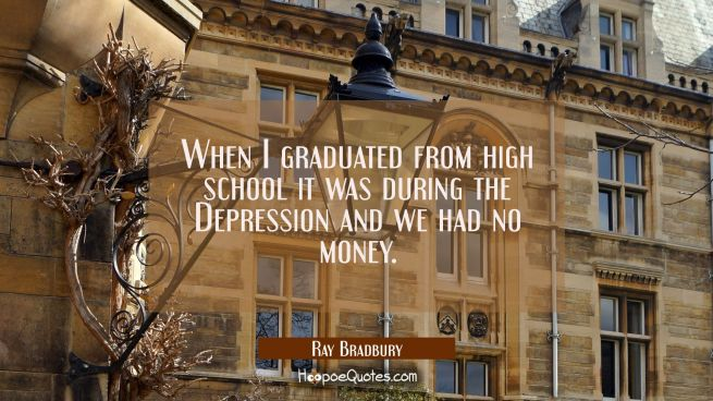 When I graduated from high school it was during the Depression and we had no money.