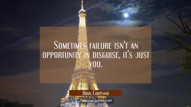Sometimes failure isn't an opportunity in disguise it's just you.