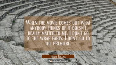 When the movie comes out what anybody thinks of it doesn't really matter to me. I don't go to the w Henry Rollins Quotes