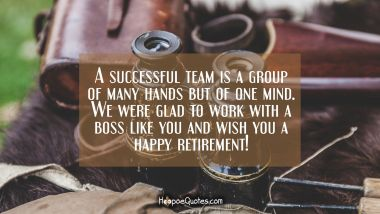 A successful team is a group of many hands but of one mind. We were glad to work with a boss like you and wish you a happy retirement! Retirement Quotes