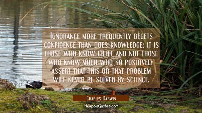 Ignorance more frequently begets confidence than does knowledge: it is those who know little and no