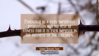 Parentage is a very important profession but no test of fitness for it is ever imposed in the inter George Bernard Shaw Quotes