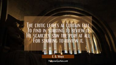 The critic leaves at curtain fall To find in starting to review it He scarcely saw the play at all