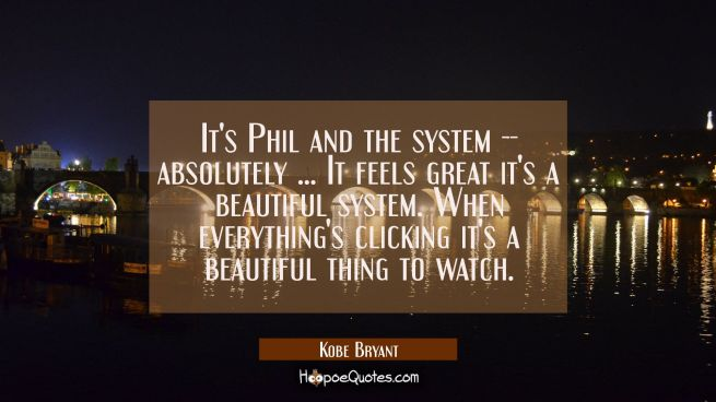 It's Phil and the system -- absolutely ... It feels great it's a beautiful system. When everything'