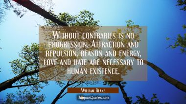 Without contraries is no progression. Attraction and repulsion reason and energy love and hate are