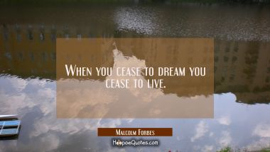 When you cease to dream you cease to live.
