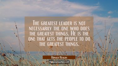 The greatest leader is not necessarily the one who does the greatest things. He is the one that gets the people to do the greatest things. Ronald Reagan Quotes