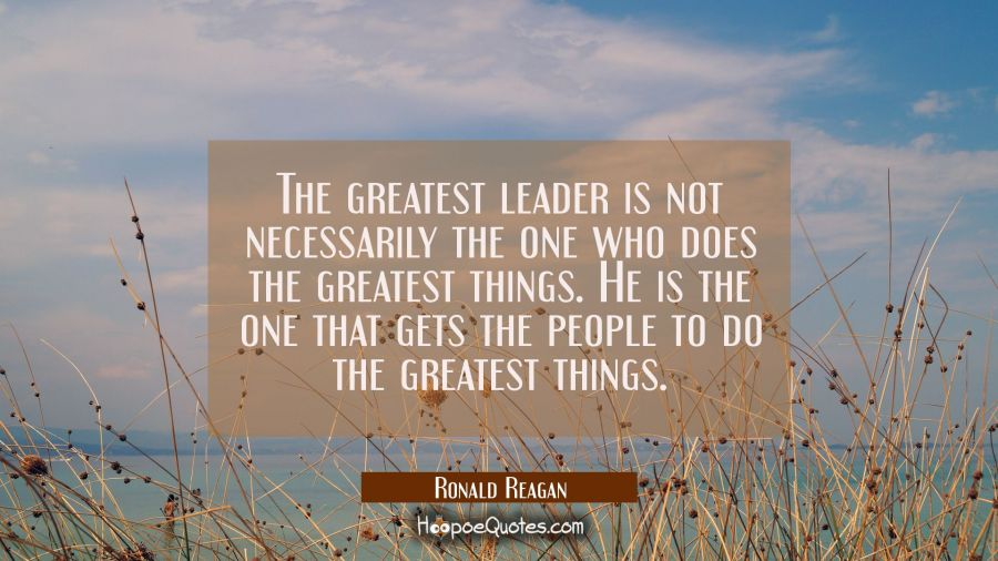 The greatest leader is not necessarily the one who does the greatest things. He is the one that gets the people to do the greatest things.
