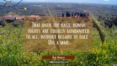 That until the basic human rights Are equally guaranteed to all, Without regard to race - Dis a war.