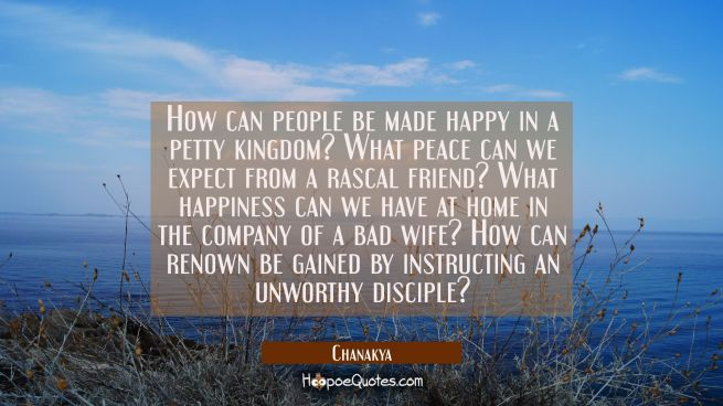 How can people be made happy in a petty kingdom? What peace can we expect from a rascal friend? Wha