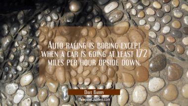 Auto racing is boring except when a car is going at least 172 miles per hour upside down. Dave Barry Quotes