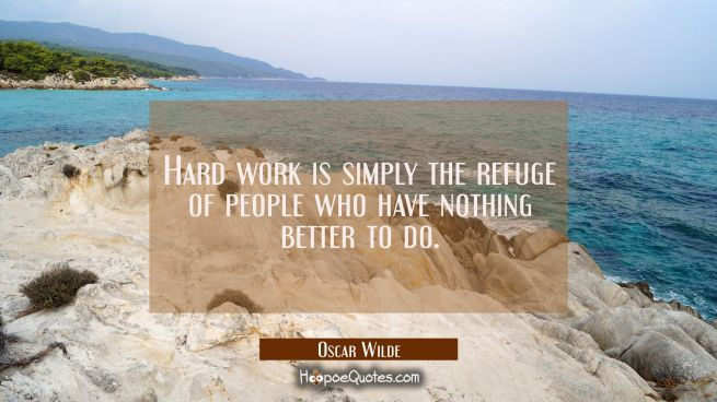Hard work is simply the refuge of people who have nothing whatever to do