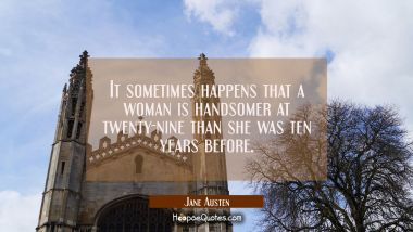 It sometimes happens that a woman is handsomer at twenty-nine than she was ten years before Jane Austen Quotes