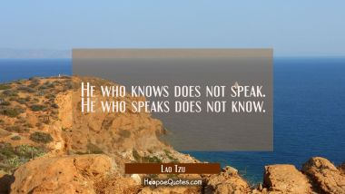 He who knows does not speak. He who speaks does not know.