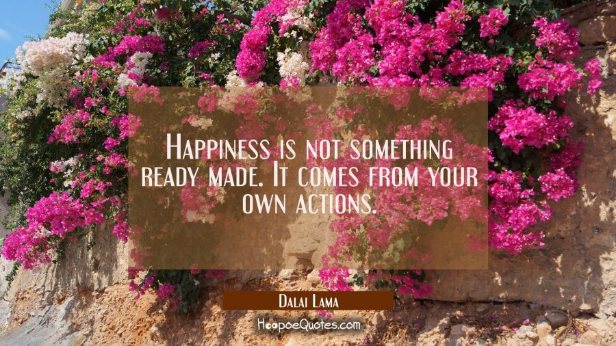 Happiness is not something ready made. It comes from your own actions. Dalai Lama Quotes