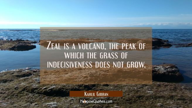Zeal is a volcano the peak of which the grass of indecisiveness does not grow.