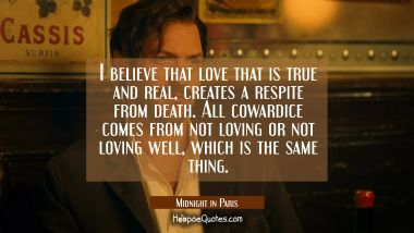 I believe that love that is true and real, creates a respite from death. All cowardice comes from not loving or not loving well, which is the same thing. Movie Quotes Quotes