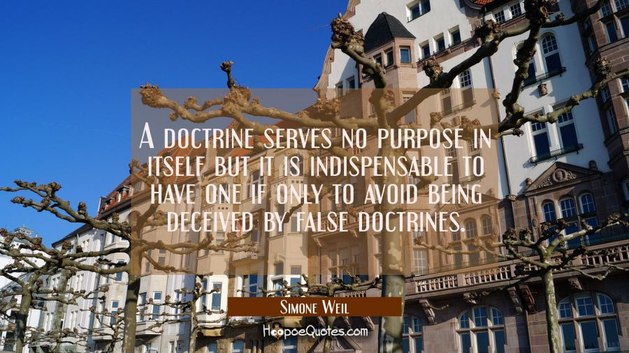 A doctrine serves no purpose in itself but it is indispensable to have one if only to avoid being d Simone Weil Quotes