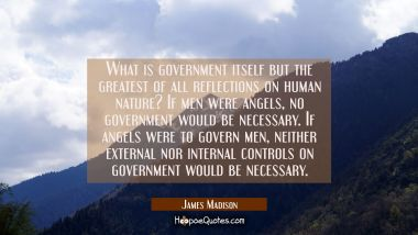 What is government itself but the greatest of all reflections on human nature? If men were angels n James Madison Quotes