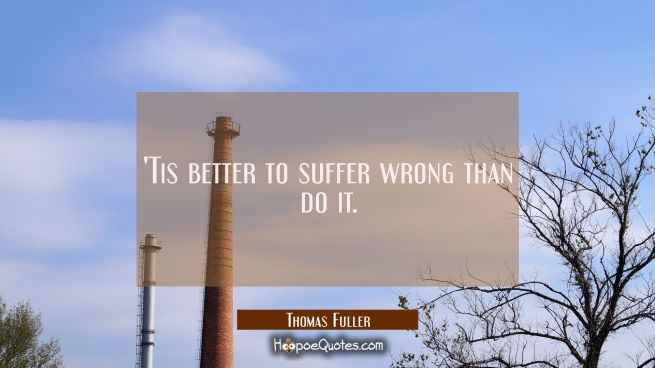 'Tis better to suffer wrong than do it.
