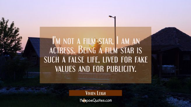 I'm not a film star I am an actress. Being a film star is such a false life lived for fake values a