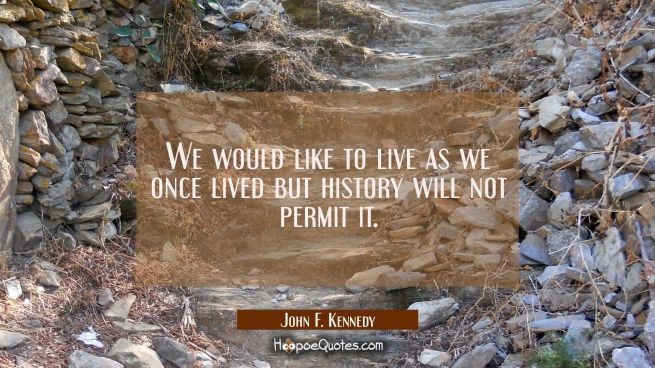 We would like to live as we once lived but history will not permit it.