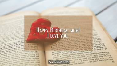 Happy Birthday, mom! I love you. Quotes