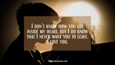 I don't know how you got inside my heart, but I do know that I never want you to leave. I love you. I Love You Quotes