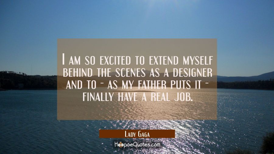 I am so excited to extend myself behind the scenes as a designer and to - as my father puts it - fi Lady Gaga Quotes