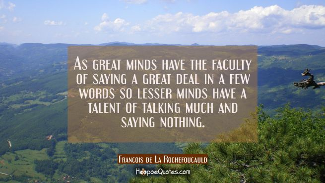 As great minds have the faculty of saying a great deal in a few words so lesser minds have a talent