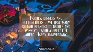 Parties, dinners and get-togethers – we have many selfish reasons to gather and wish you both a great life ahead. Happy anniversary. Anniversary Quotes