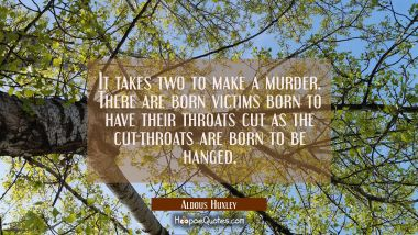 It takes two to make a murder. There are born victims born to have their throats cut as the cut-thr
