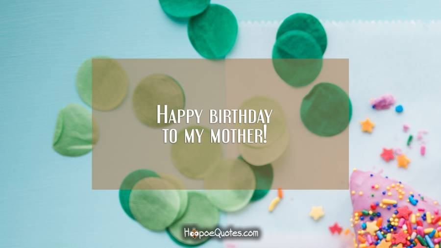 Happy birthday to my mother! Birthday Quotes