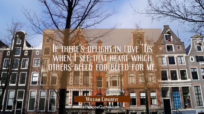 If there's delight in love 'Tis when I see that heart which others bleed for bleed for me.