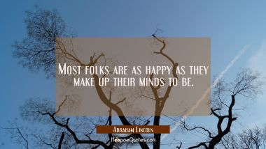 Most folks are as happy as they make up their minds to be. Abraham Lincoln Quotes