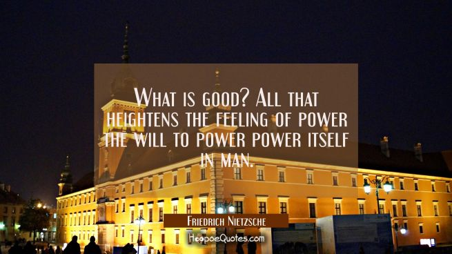 What is good? All that heightens the feeling of power the will to power power itself in man.