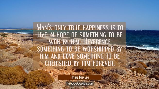 Man's only true happiness is to live in hope of something to be won by him. Reverence something to